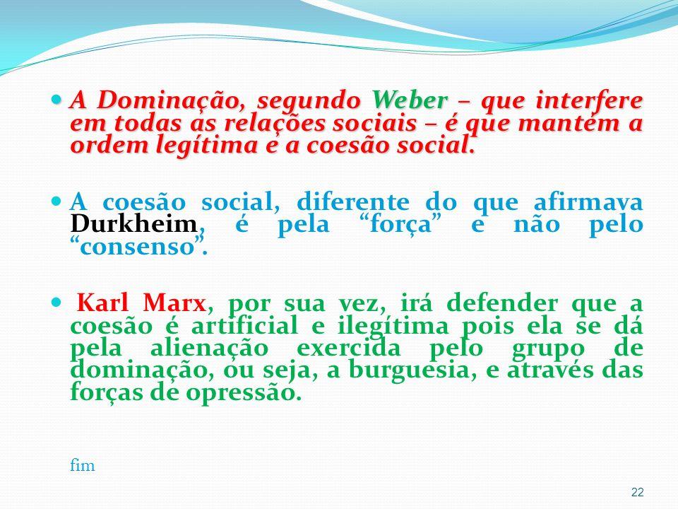 A Dominação, segundo Weber – que interfere em todas as relações sociais – é que mantém a ordem legítima e a coesão social.