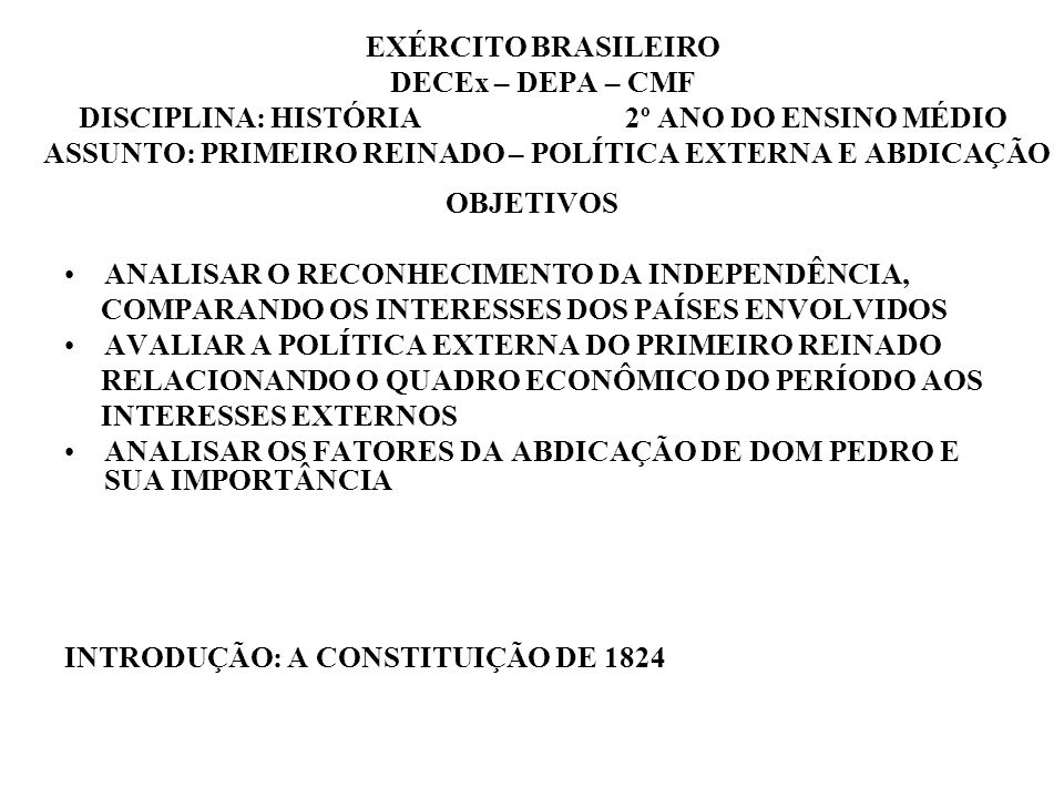 EXÉRCITO BRASILEIRO DECEx – DEPA – CMF DISCIPLINA: HISTÓRIA 2º ANO DO ENSINO MÉDIO ASSUNTO: PRIMEIRO REINADO – POLÍTICA EXTERNA E ABDICAÇÃO