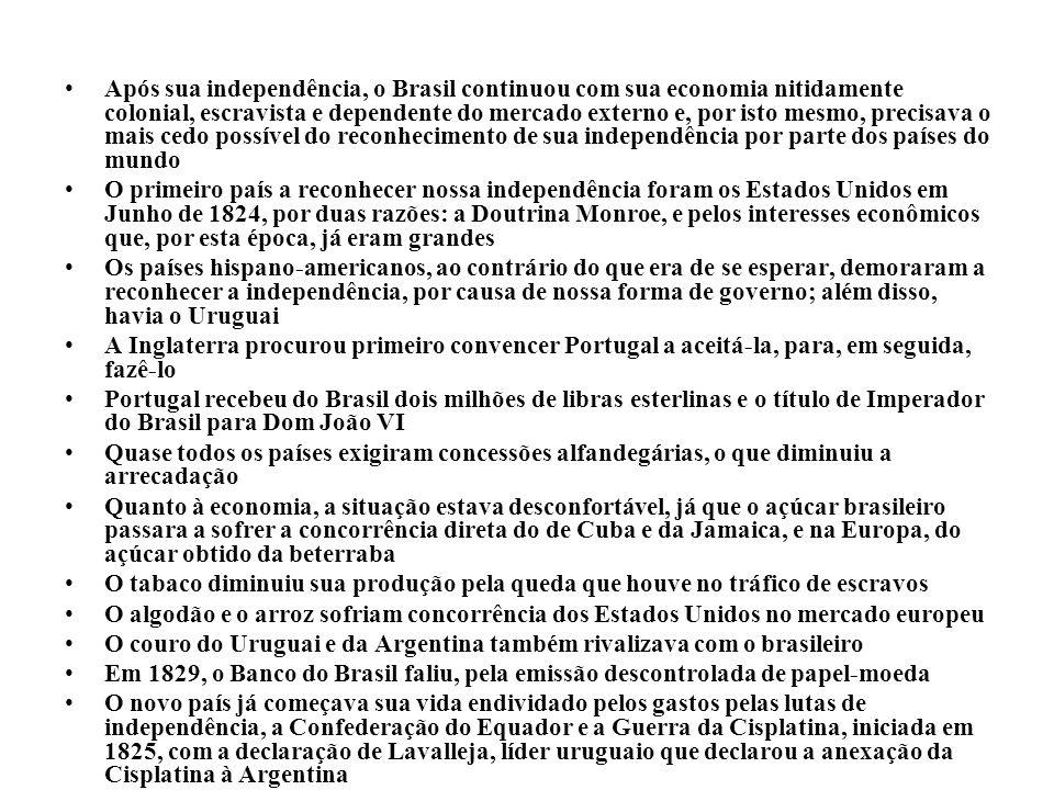 Após sua independência, o Brasil continuou com sua economia nitidamente colonial, escravista e dependente do mercado externo e, por isto mesmo, precisava o mais cedo possível do reconhecimento de sua independência por parte dos países do mundo