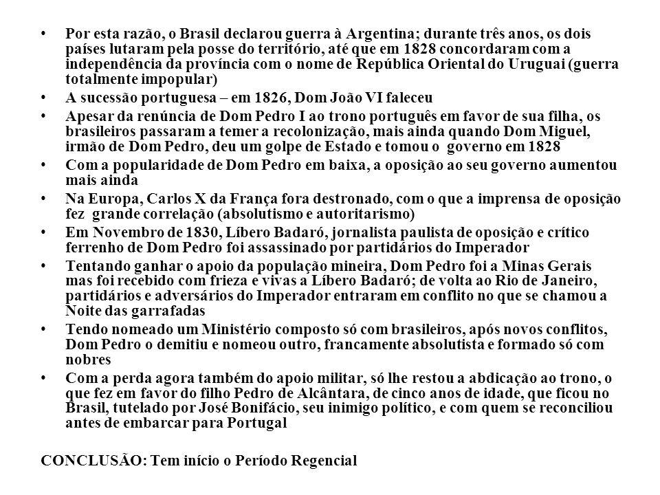 Por esta razão, o Brasil declarou guerra à Argentina; durante três anos, os dois países lutaram pela posse do território, até que em 1828 concordaram com a independência da província com o nome de República Oriental do Uruguai (guerra totalmente impopular)