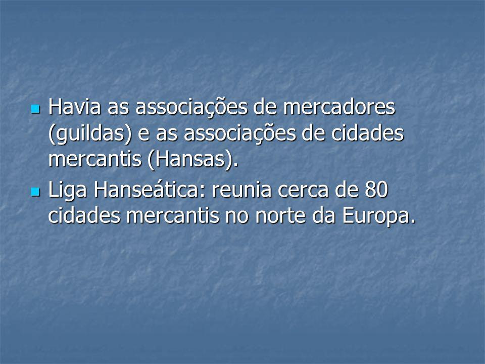 Havia as associações de mercadores (guildas) e as associações de cidades mercantis (Hansas).
