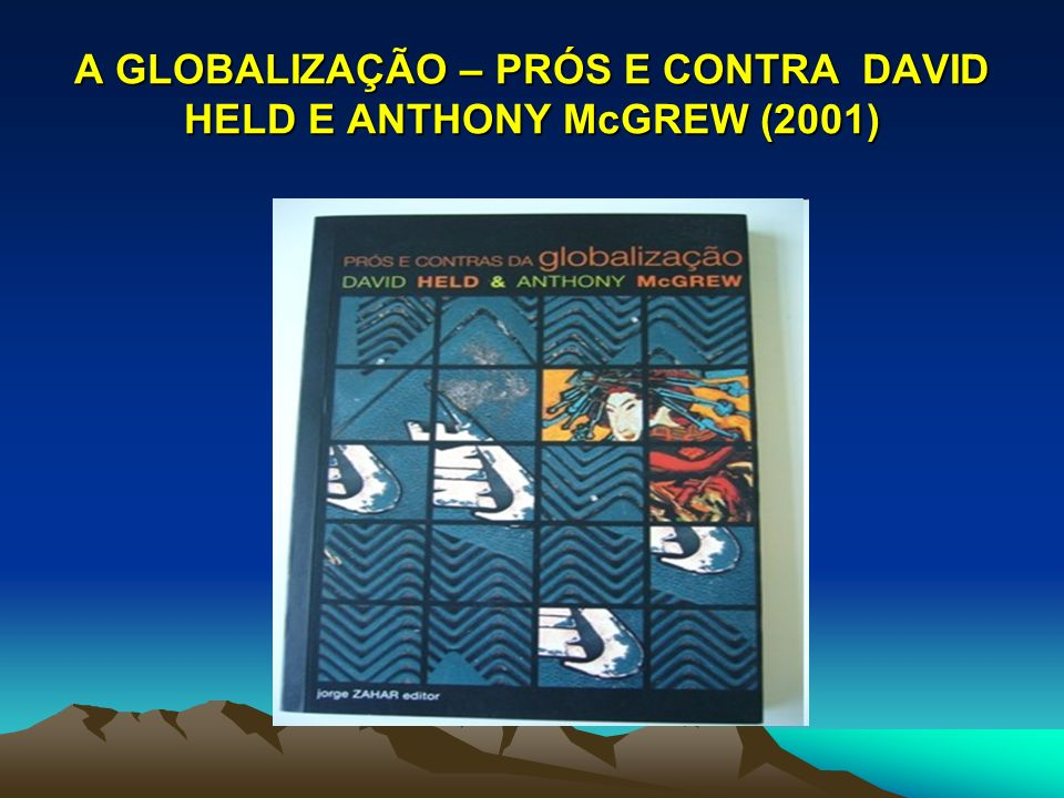 A GLOBALIZAÇÃO – PRÓS E CONTRA DAVID HELD E ANTHONY McGREW (2001)