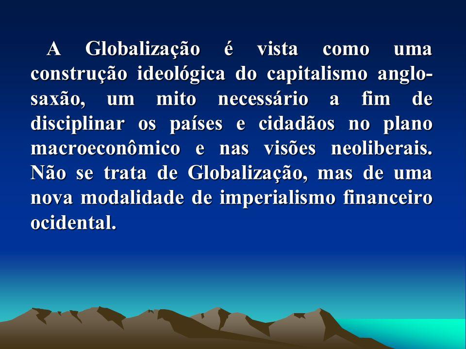 A Globalização é vista como uma construção ideológica do capitalismo anglo-saxão, um mito necessário a fim de disciplinar os países e cidadãos no plano macroeconômico e nas visões neoliberais.