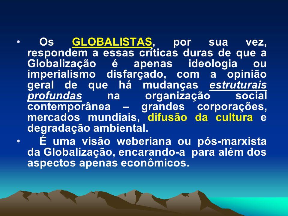 Os GLOBALISTAS, por sua vez, respondem a essas críticas duras de que a Globalização é apenas ideologia ou imperialismo disfarçado, com a opinião geral de que há mudanças estruturais profundas na organização social contemporânea – grandes corporações, mercados mundiais, difusão da cultura e degradação ambiental.