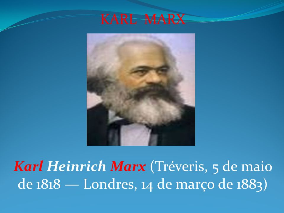 KARL MARX Karl Heinrich Marx (Tréveris, 5 de maio de 1818 — Londres, 14 de março de 1883)
