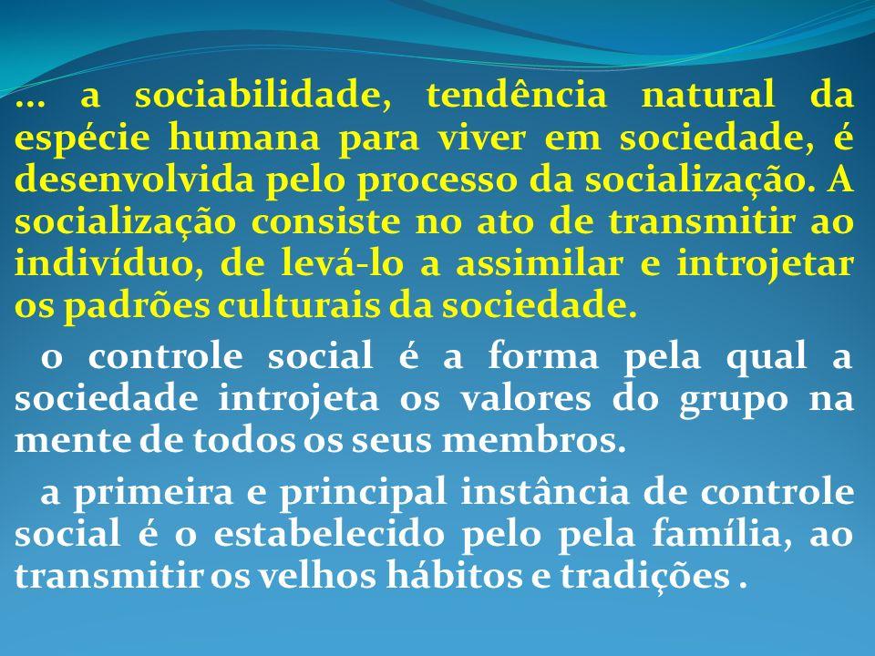 ... a sociabilidade, tendência natural da espécie humana para viver em sociedade, é desenvolvida pelo processo da socialização. A socialização consiste no ato de transmitir ao indivíduo, de levá-lo a assimilar e introjetar os padrões culturais da sociedade.