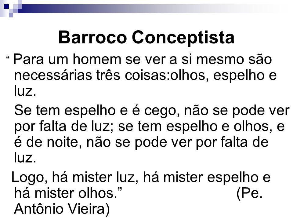 Barroco Conceptista Para um homem se ver a si mesmo são necessárias três coisas:olhos, espelho e luz.