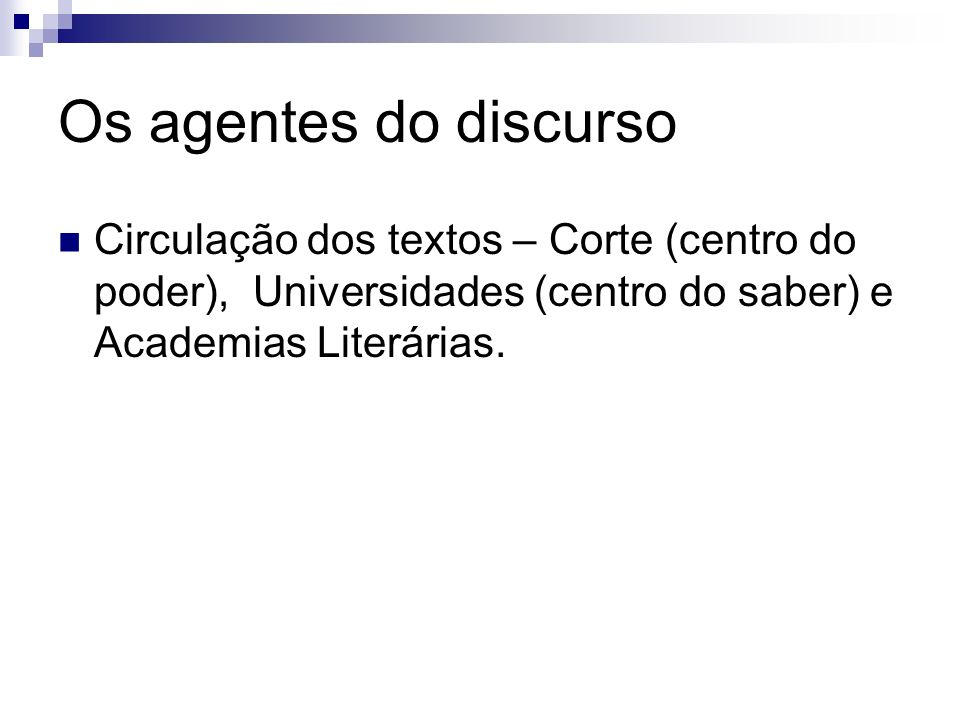 Os agentes do discurso Circulação dos textos – Corte (centro do poder), Universidades (centro do saber) e Academias Literárias.