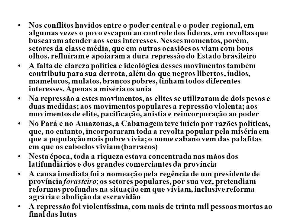 Nos conflitos havidos entre o poder central e o poder regional, em algumas vezes o povo escapou ao controle dos líderes, em revoltas que buscaram atender aos seus interesses. Nesses momentos, porém, setores da classe média, que em outras ocasiões os viam com bons olhos, refluíram e apoiaram a dura repressão do Estado brasileiro