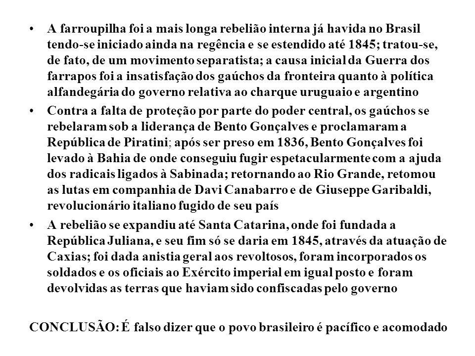 A farroupilha foi a mais longa rebelião interna já havida no Brasil tendo-se iniciado ainda na regência e se estendido até 1845; tratou-se, de fato, de um movimento separatista; a causa inicial da Guerra dos farrapos foi a insatisfação dos gaúchos da fronteira quanto à política alfandegária do governo relativa ao charque uruguaio e argentino