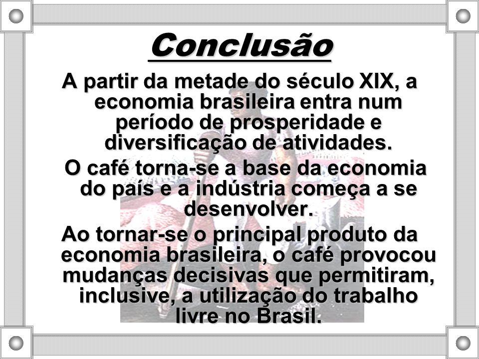 Conclusão A partir da metade do século XIX, a economia brasileira entra num período de prosperidade e diversificação de atividades.
