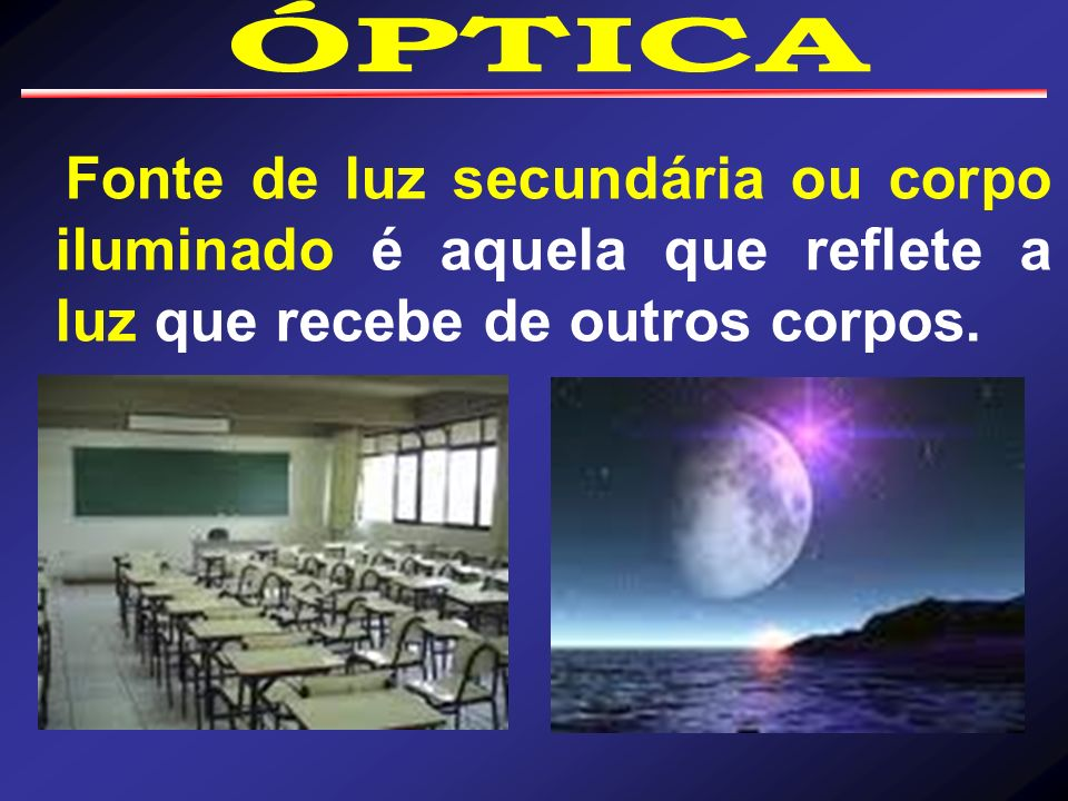 ÓPTICAFonte de luz secundária ou corpo iluminado é aquela que reflete a luz que recebe de outros corpos.