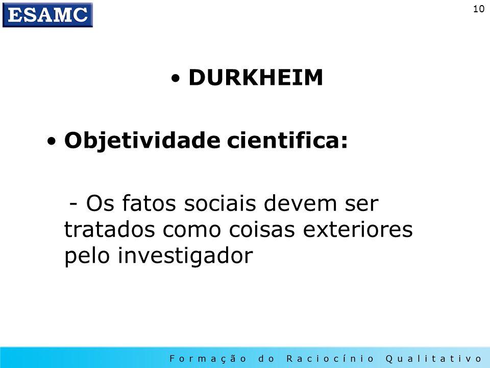 DURKHEIM Objetividade cientifica: - Os fatos sociais devem ser tratados como coisas exteriores pelo investigador.
