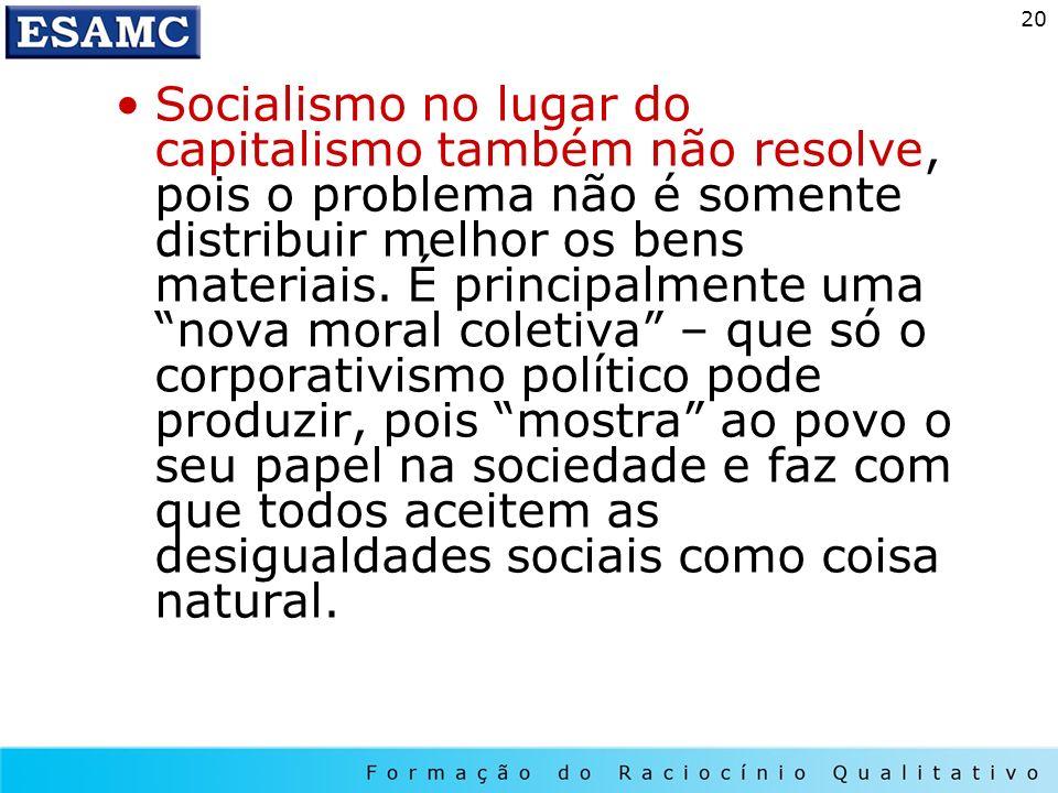 Socialismo no lugar do capitalismo também não resolve, pois o problema não é somente distribuir melhor os bens materiais.