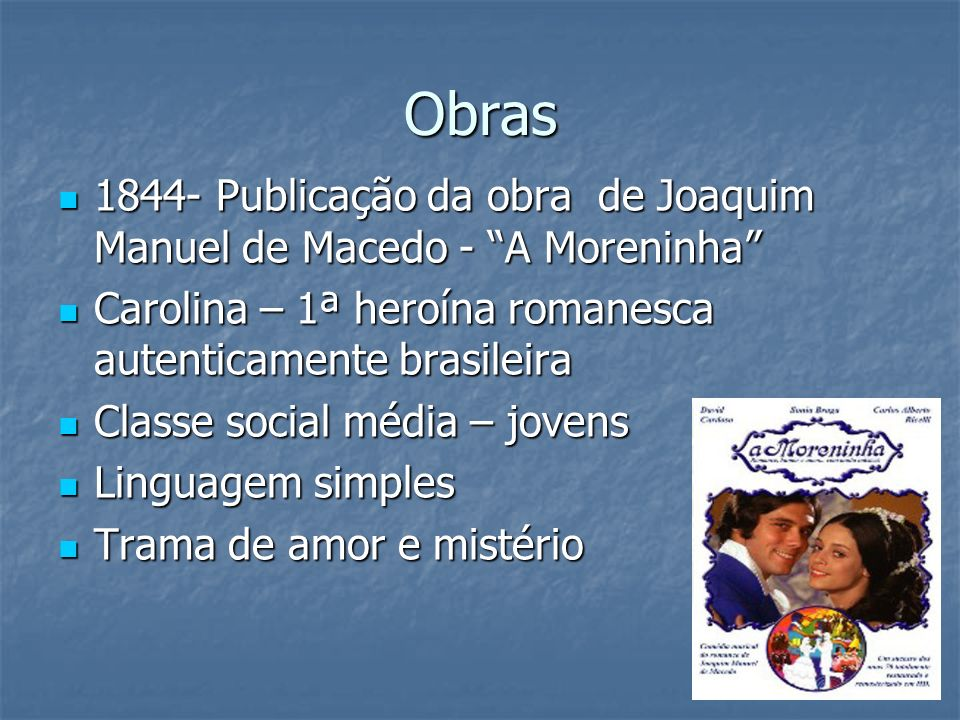 Obras 1844- Publicação da obra de Joaquim Manuel de Macedo - A Moreninha Carolina – 1ª heroína romanesca autenticamente brasileira.