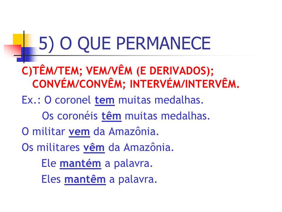 5) O QUE PERMANECE C)TÊM/TEM; VEM/VÊM (E DERIVADOS); CONVÉM/CONVÊM; INTERVÉM/INTERVÊM. Ex.: O coronel tem muitas medalhas.