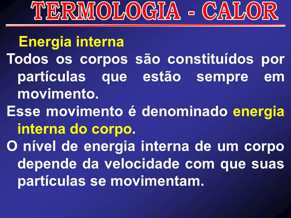 TERMOLOGIA - CALOR Energia interna. Todos os corpos são constituídos por partículas que estão sempre em movimento.