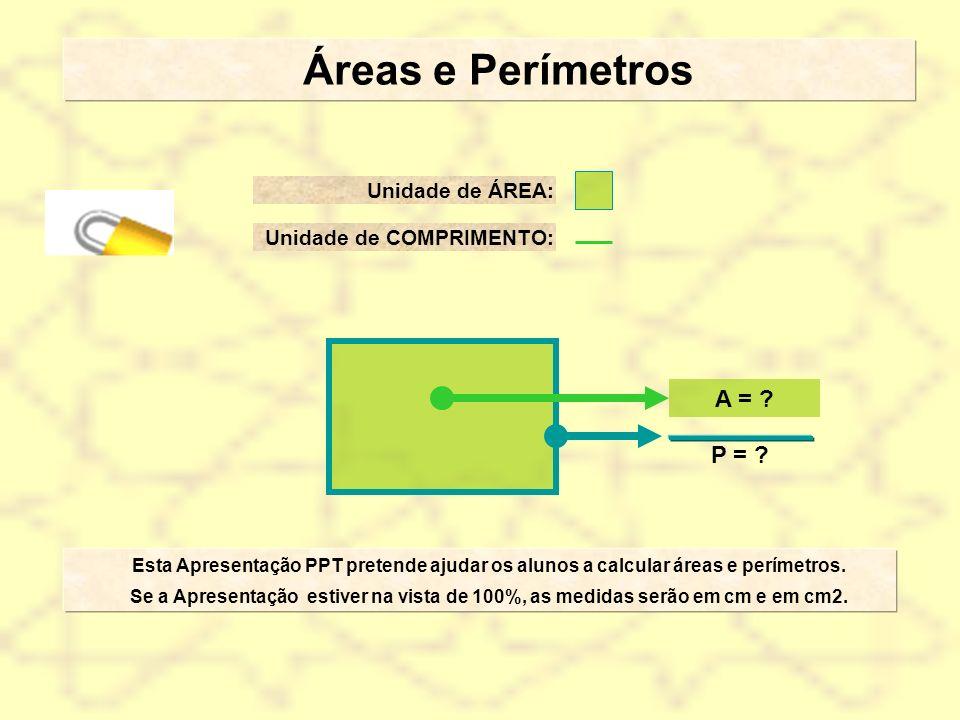 Áreas e Perímetros A = P = Unidade de ÁREA:
