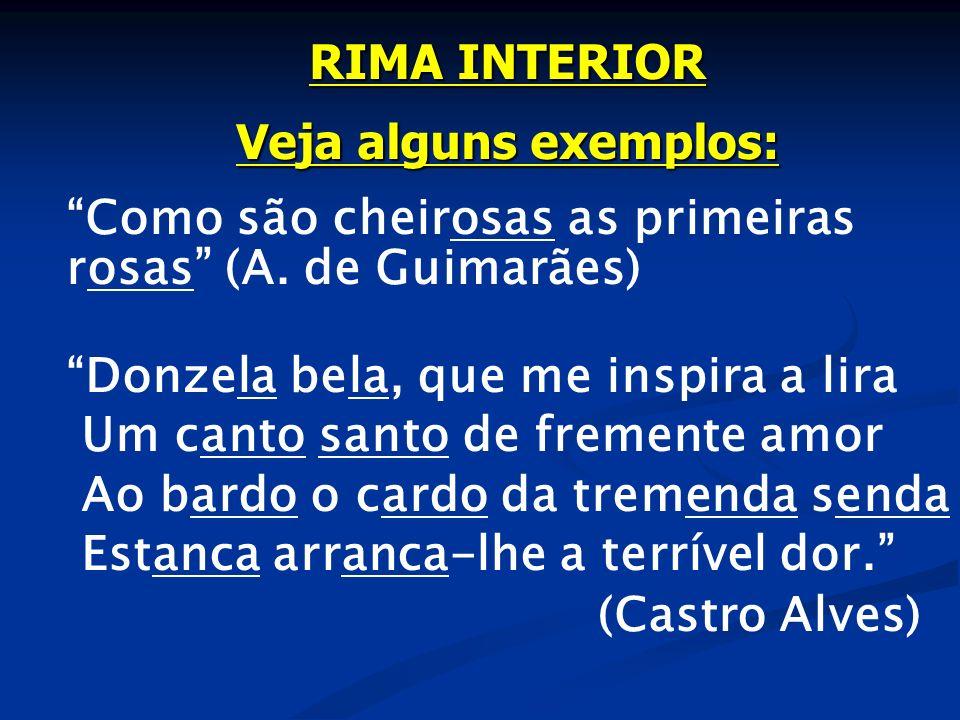 RIMA INTERIOR Veja alguns exemplos: Como são cheirosas as primeiras rosas (A. de Guimarães) Donzela bela, que me inspira a lira.
