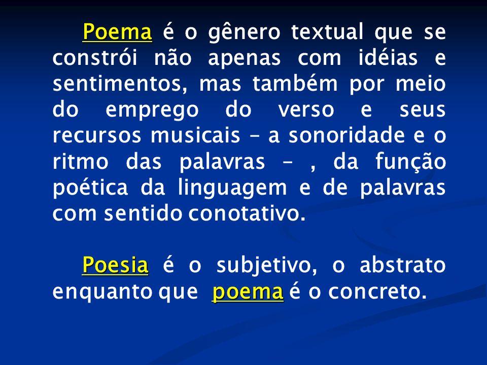 Poema é o gênero textual que se constrói não apenas com idéias e sentimentos, mas também por meio do emprego do verso e seus recursos musicais – a sonoridade e o ritmo das palavras – , da função poética da linguagem e de palavras com sentido conotativo.