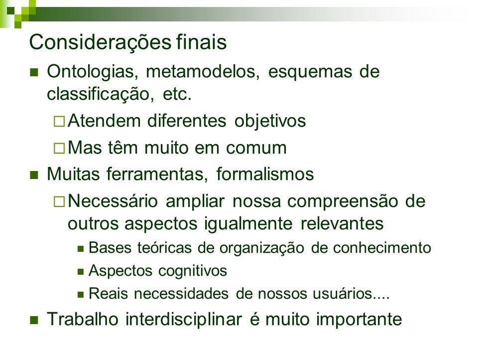 Considerações finais Ontologias, metamodelos, esquemas de classificação, etc. Atendem diferentes objetivos.