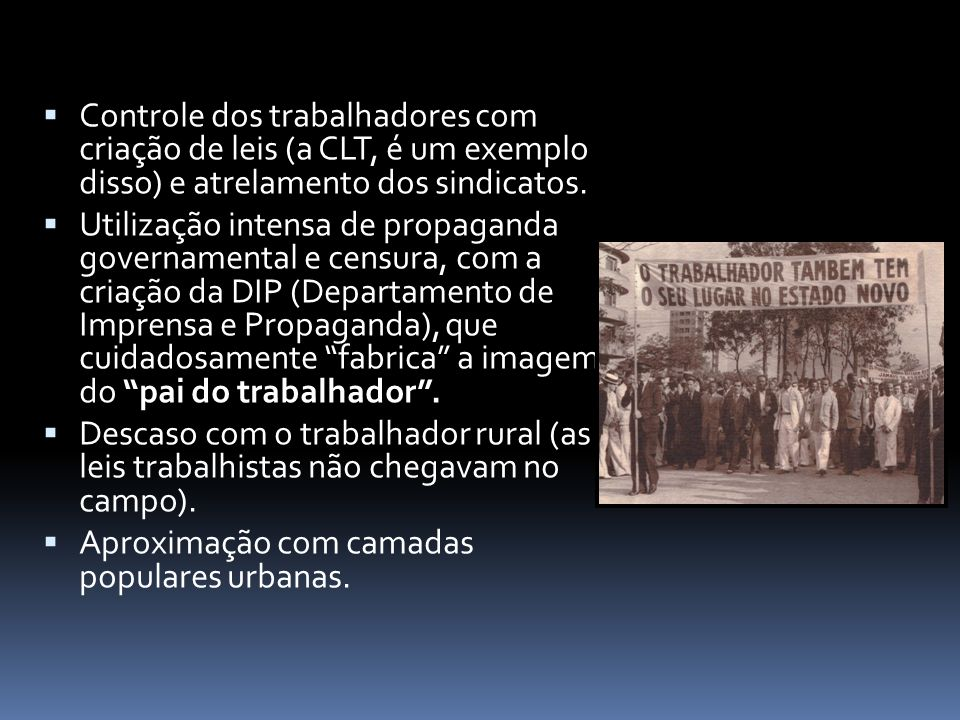 Controle dos trabalhadores com criação de leis (a CLT, é um exemplo disso) e atrelamento dos sindicatos.