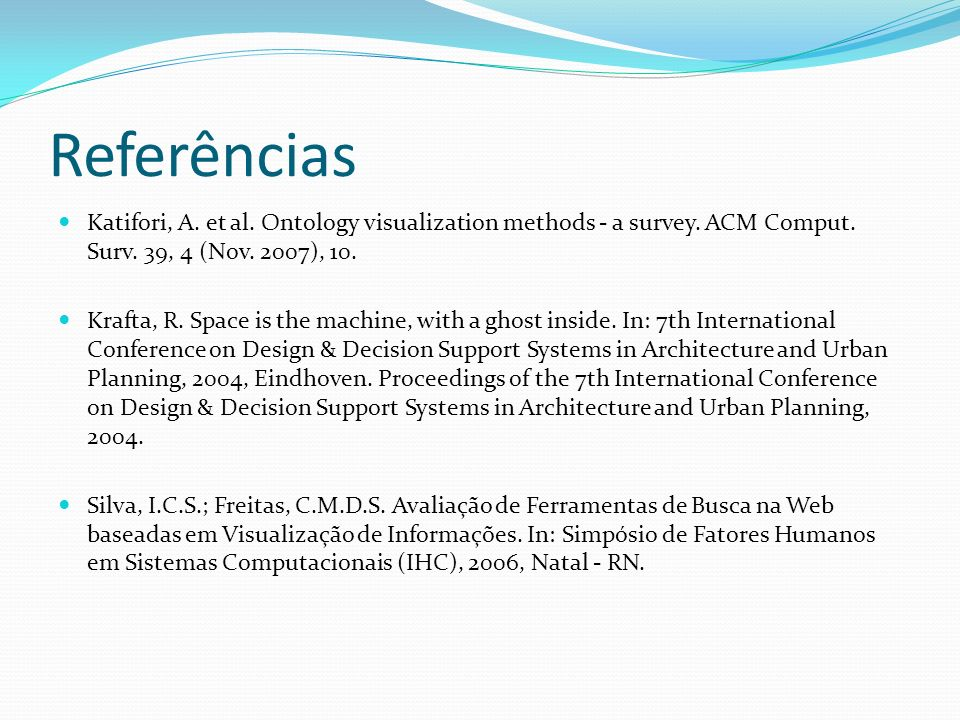 Referências Katifori, A. et al. Ontology visualization methods - a survey. ACM Comput. Surv. 39, 4 (Nov. 2007), 10.