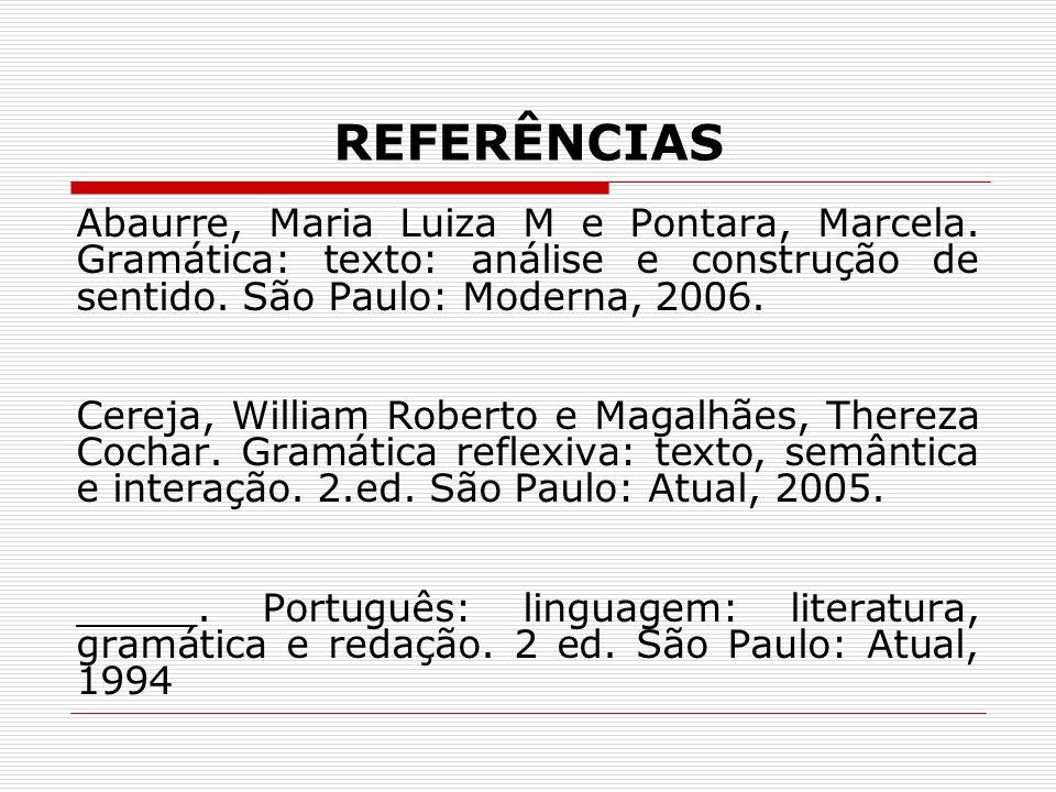 REFERÊNCIASAbaurre, Maria Luiza M e Pontara, Marcela. Gramática: texto: análise e construção de sentido. São Paulo: Moderna, 2006.