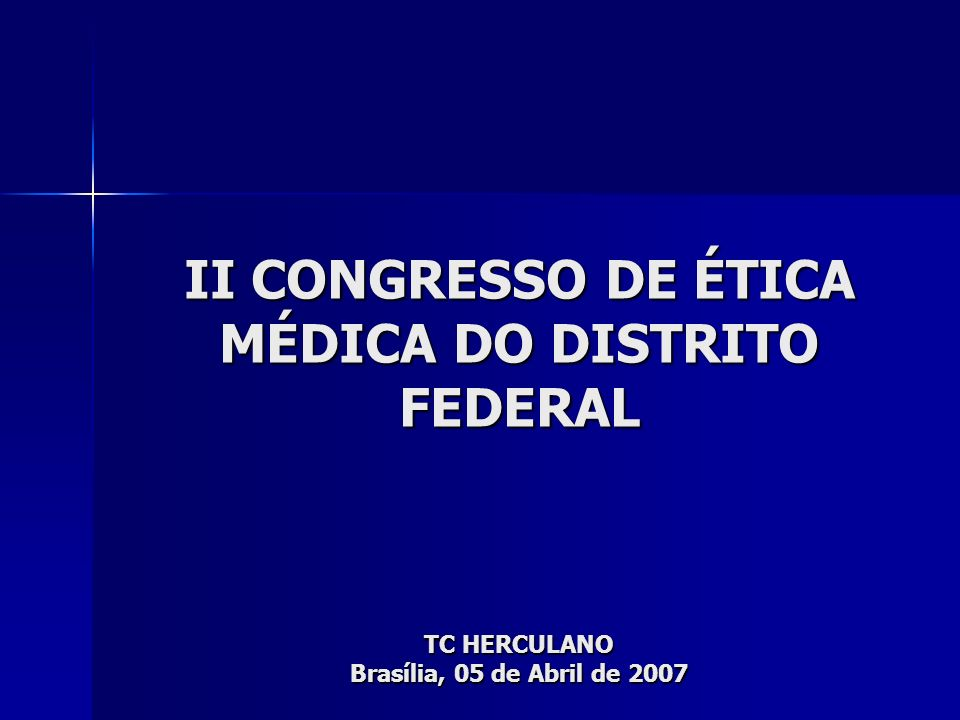 II CONGRESSO DE ÉTICA MÉDICA DO DISTRITO FEDERAL TC HERCULANO Brasília, 05 de Abril de 2007