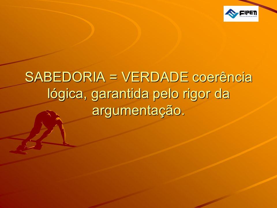 SABEDORIA = VERDADE coerência lógica, garantida pelo rigor da argumentação.