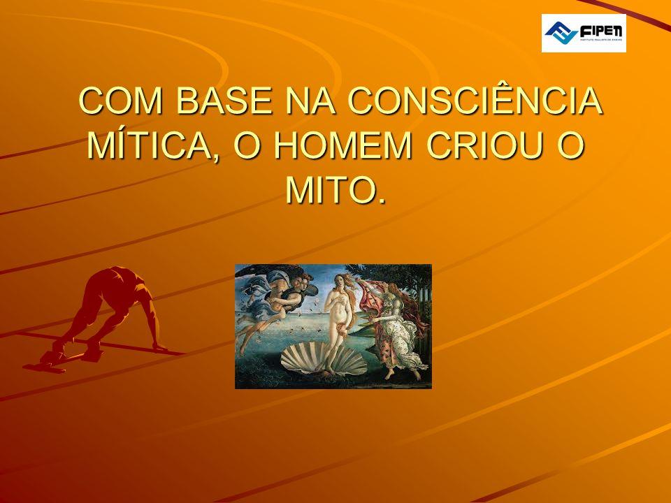COM BASE NA CONSCIÊNCIA MÍTICA, O HOMEM CRIOU O MITO.