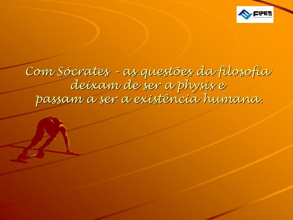 Com Sócrates – as questões da filosofia deixam de ser a physis e passam a ser a existência humana.