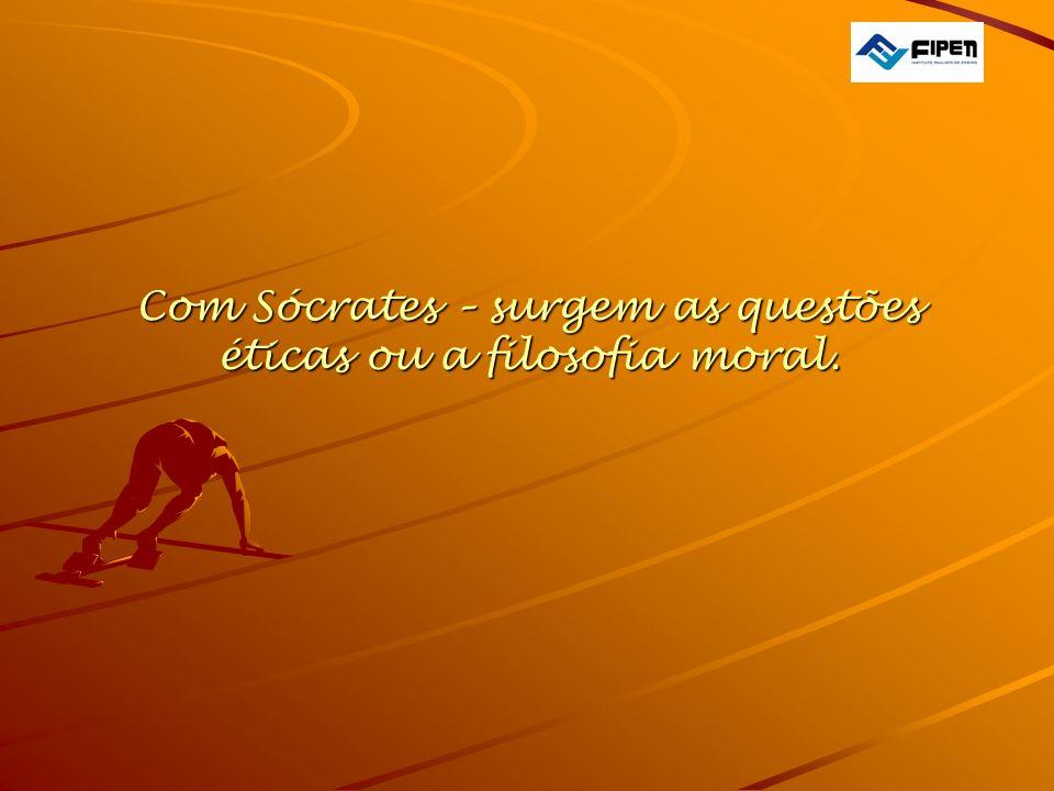 Com Sócrates – surgem as questões éticas ou a filosofia moral.
