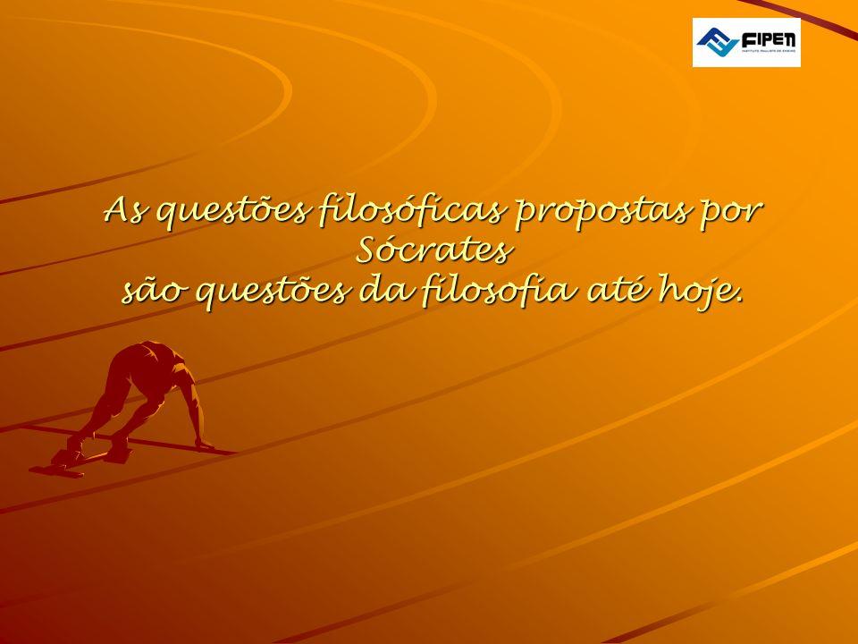 As questões filosóficas propostas por Sócrates são questões da filosofia até hoje.