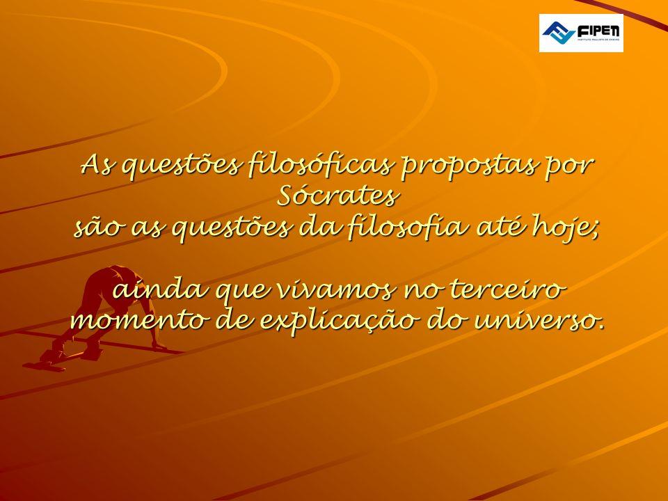 As questões filosóficas propostas por Sócrates são as questões da filosofia até hoje; ainda que vivamos no terceiro momento de explicação do universo.