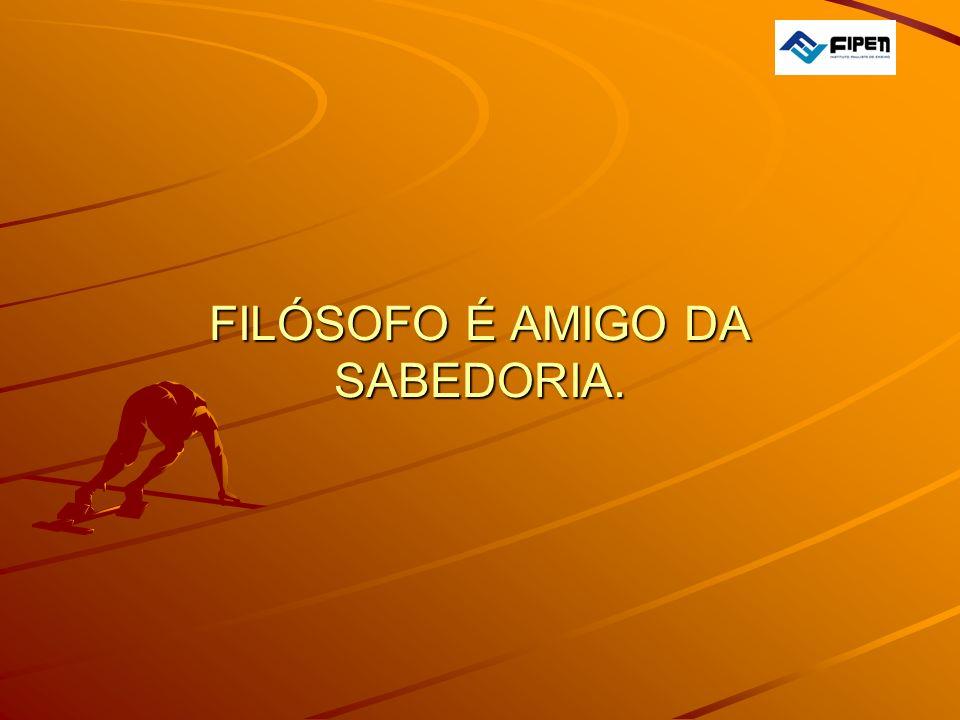  FILÓSOFO É AMIGO DA SABEDORIA.