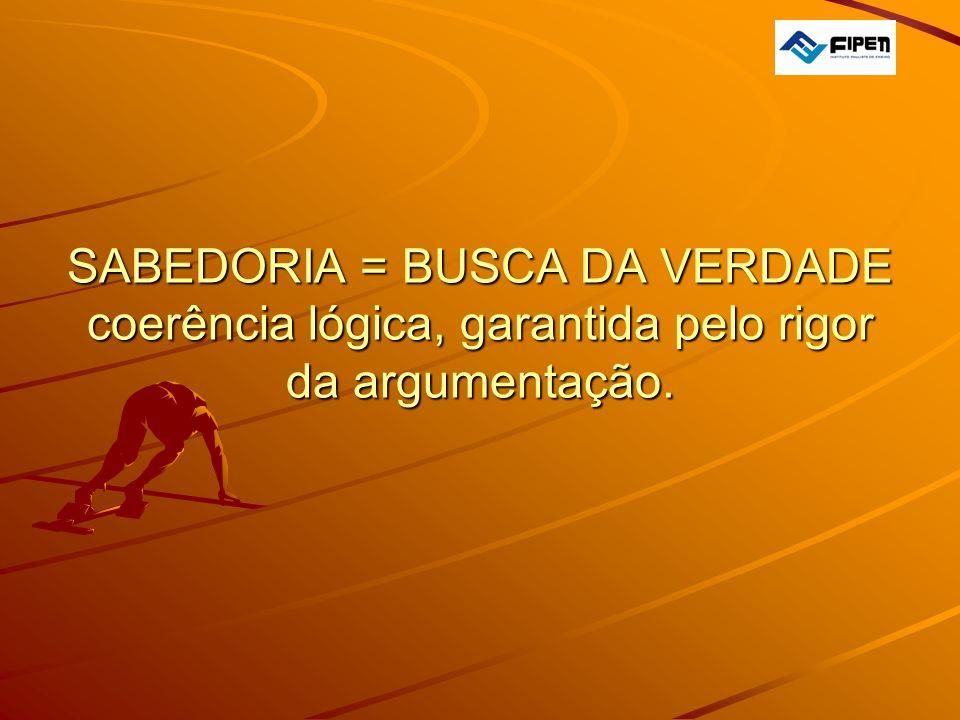  SABEDORIA = BUSCA DA VERDADE coerência lógica, garantida pelo rigor da argumentação.