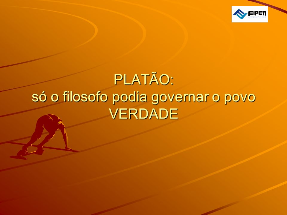  PLATÃO: só o filosofo podia governar o povo VERDADE