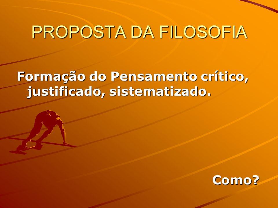 PROPOSTA DA FILOSOFIA Formação do Pensamento crítico, justificado, sistematizado. Como
