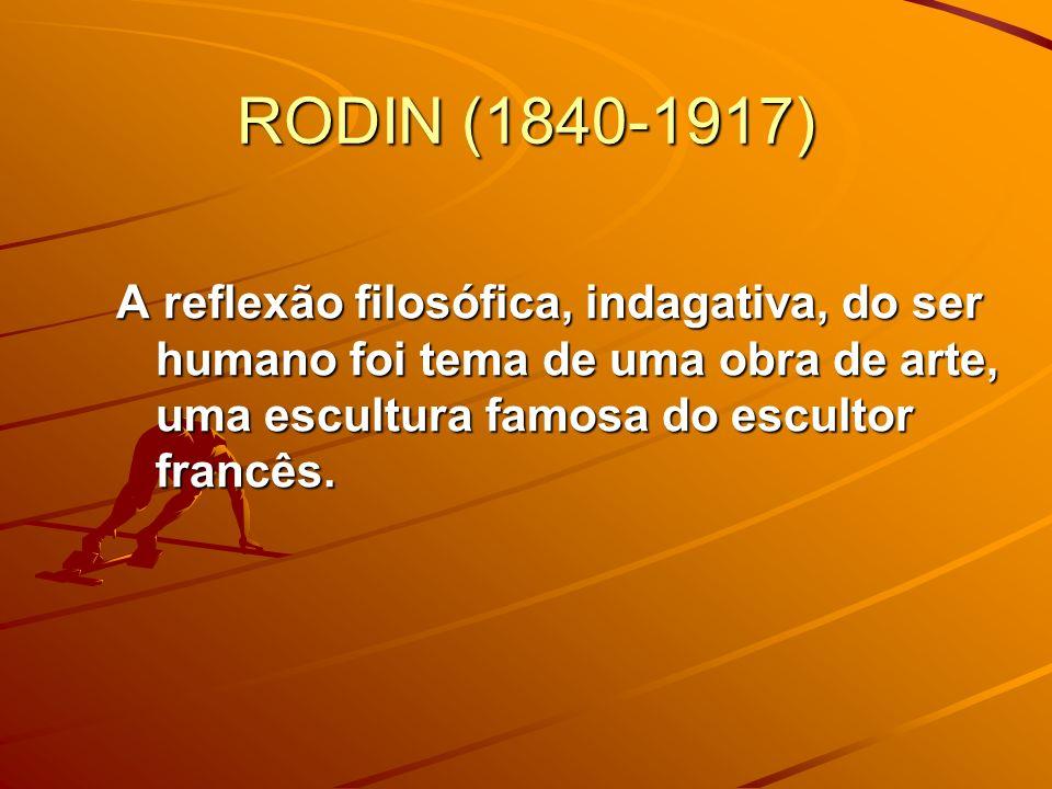 RODIN (1840-1917)A reflexão filosófica, indagativa, do ser humano foi tema de uma obra de arte, uma escultura famosa do escultor francês.