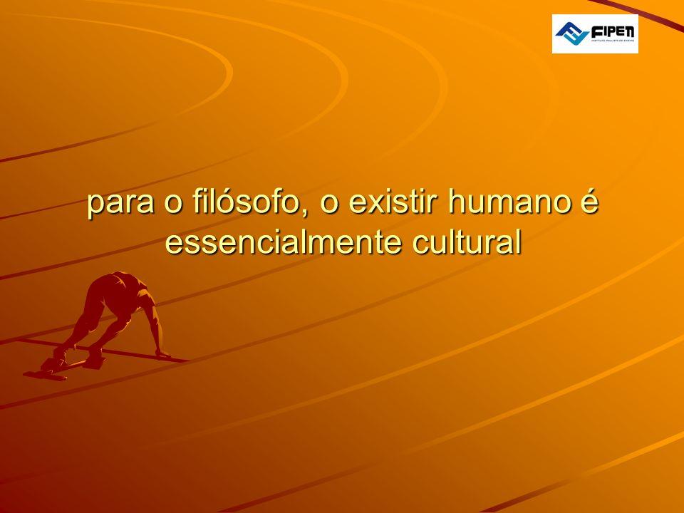 para o filósofo, o existir humano é essencialmente cultural