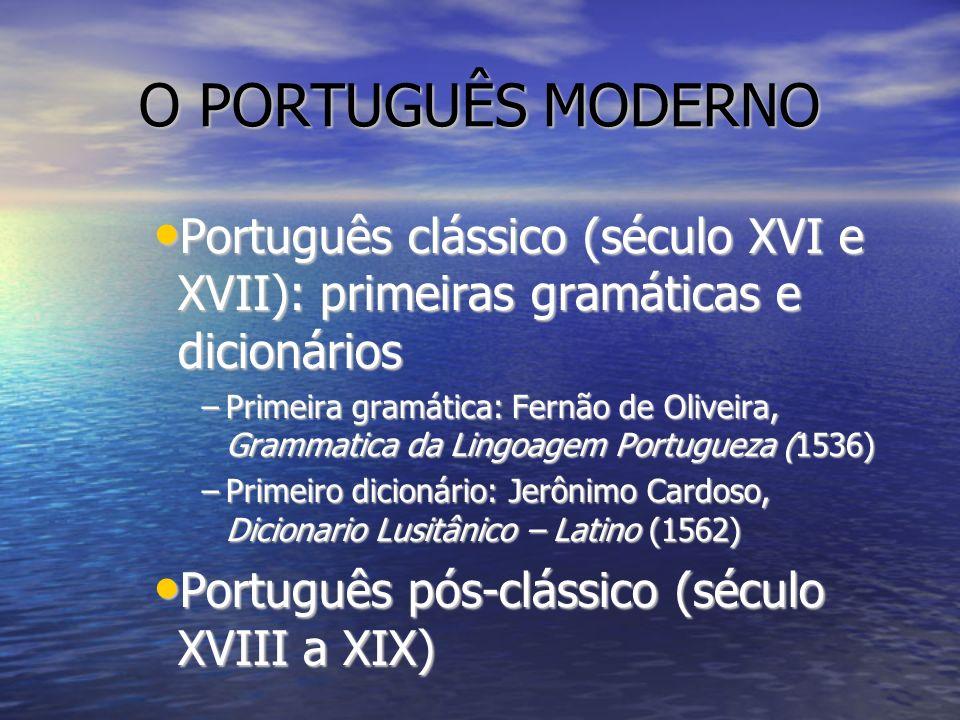 O PORTUGUÊS MODERNO Português clássico (século XVI e XVII): primeiras gramáticas e dicionários.