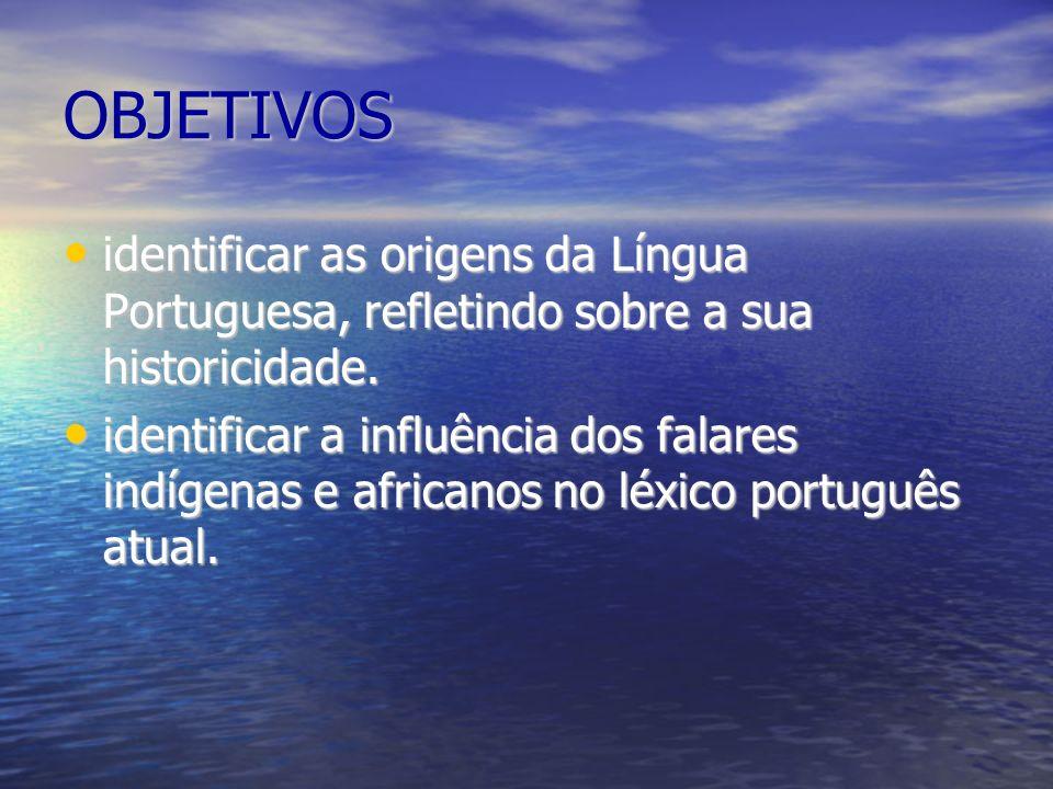 OBJETIVOS identificar as origens da Língua Portuguesa, refletindo sobre a sua historicidade.