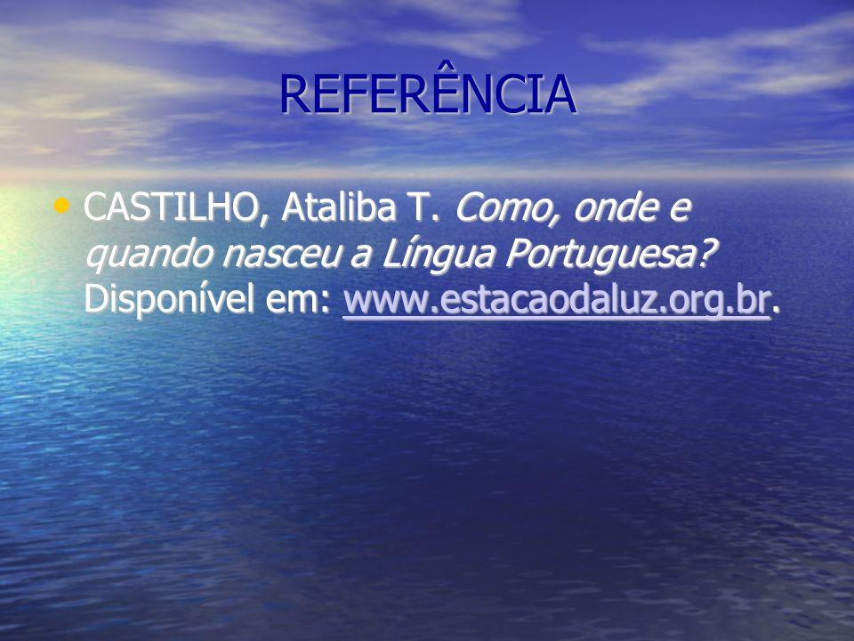 REFERÊNCIA CASTILHO, Ataliba T. Como, onde e quando nasceu a Língua Portuguesa.