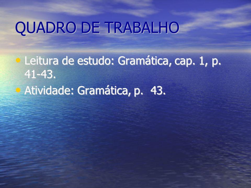 QUADRO DE TRABALHO Leitura de estudo: Gramática, cap. 1, p. 41-43.