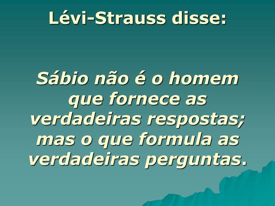 Lévi-Strauss disse: Sábio não é o homem que fornece as verdadeiras respostas; mas o que formula as verdadeiras perguntas.
