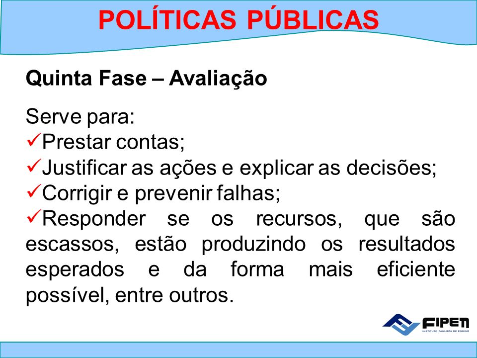 POLÍTICAS PÚBLICAS Quinta Fase – Avaliação Serve para: Prestar contas;