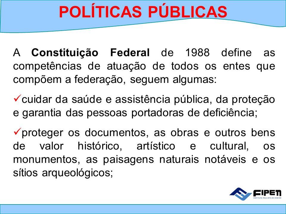 POLÍTICAS PÚBLICAS A Constituição Federal de 1988 define as competências de atuação de todos os entes que compõem a federação, seguem algumas: