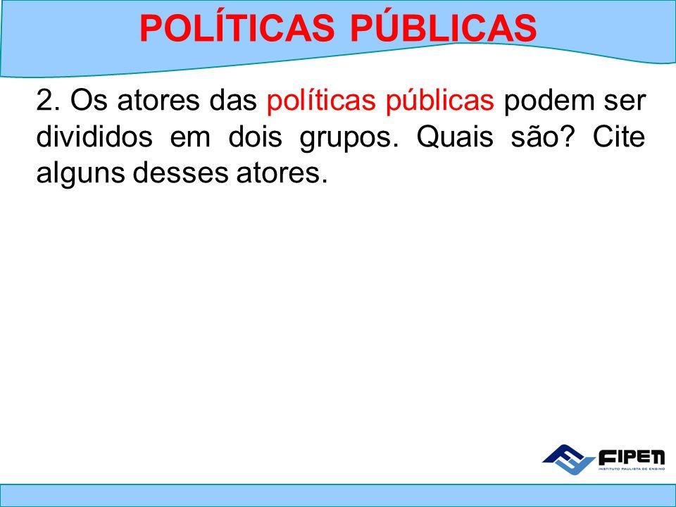 POLÍTICAS PÚBLICAS 2. Os atores das políticas públicas podem ser divididos em dois grupos.