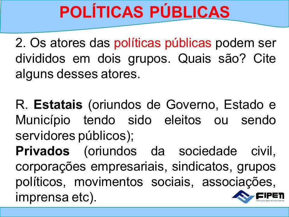 POLÍTICAS PÚBLICAS 2. Os atores das políticas públicas podem ser divididos em dois grupos. Quais são Cite alguns desses atores.